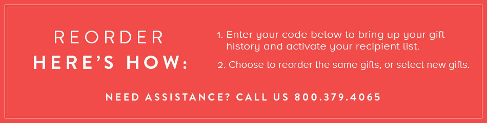 Reorder Here's How: Enter Your Code Below To Bring Up Your Gift History And Activate Your Recipinet List. Choose To Reorder The Same Gifts, Or Select New Gifts