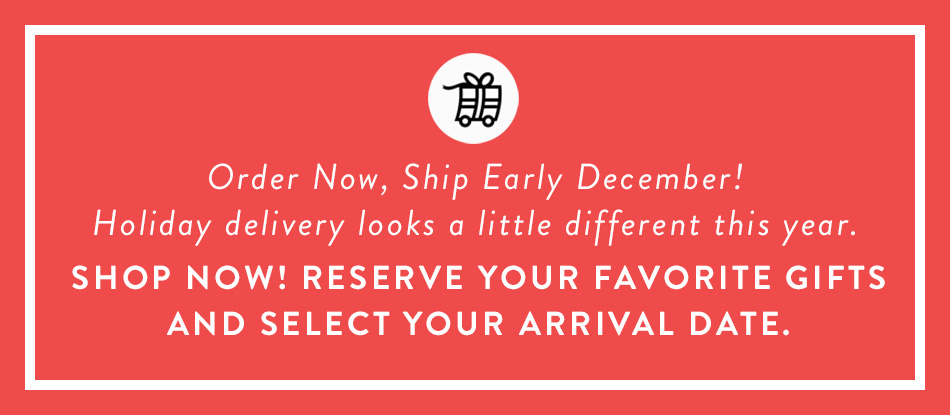 Order Now, Ship Early December! Holiday delivery looks a little different this year. Shop Now! Reserve Your Favorite Gifts and Select Your Arrival Date.