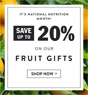 It's National Nutrition Month! Save up to 20% on our Fruit Gifts! Shop now.