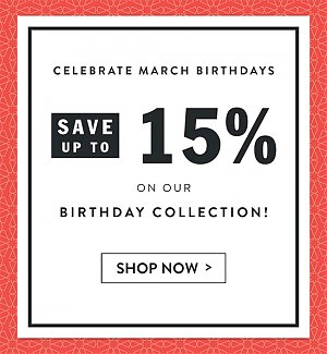 Celebrate March Birthdays! Save up to 15% on our Birthday Collection! Shop now.