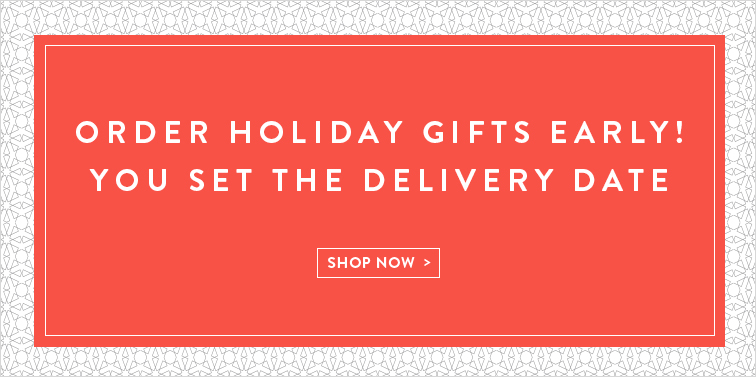 Order Holiday Gifts Early! You Set the Delivery Date. Shop Now >